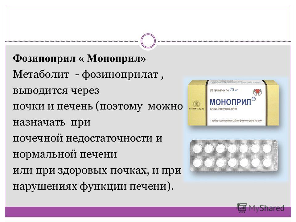 Фозиноприл « Моноприл» Метаболит - фозиноприлат, выводится через почки и печень (поэтому можно назначать при почечной недостаточности и нормальной печени или при здоровых почках, и при нарушениях функции печени).