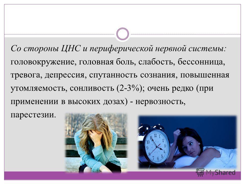 Со стороны ЦНС и периферической нервной системы: головокружение, головная боль, слабость, бессонница, тревога, депрессия, спутанность сознания, повышенная утомляемость, сонливость (2-3%); очень редко (при применении в высоких дозах) - нервозность, па