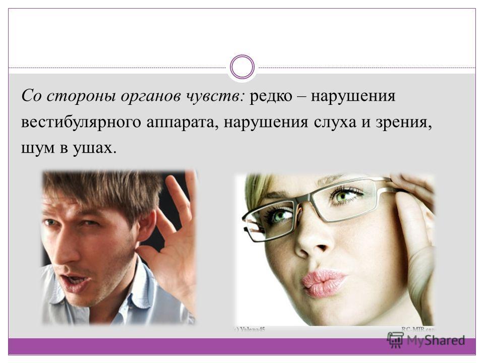 Со стороны органов чувств: редко – нарушения вестибулярного аппарата, нарушения слуха и зрения, шум в ушах.