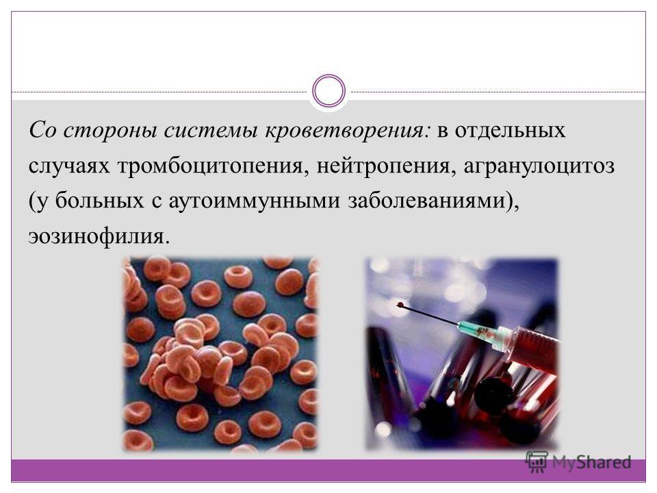 Со стороны системы кроветворения: в отдельных случаях тромбоцитопения, нейтропения, агранулоцитоз (у больных с аутоиммунными заболеваниями), эозинофилия.