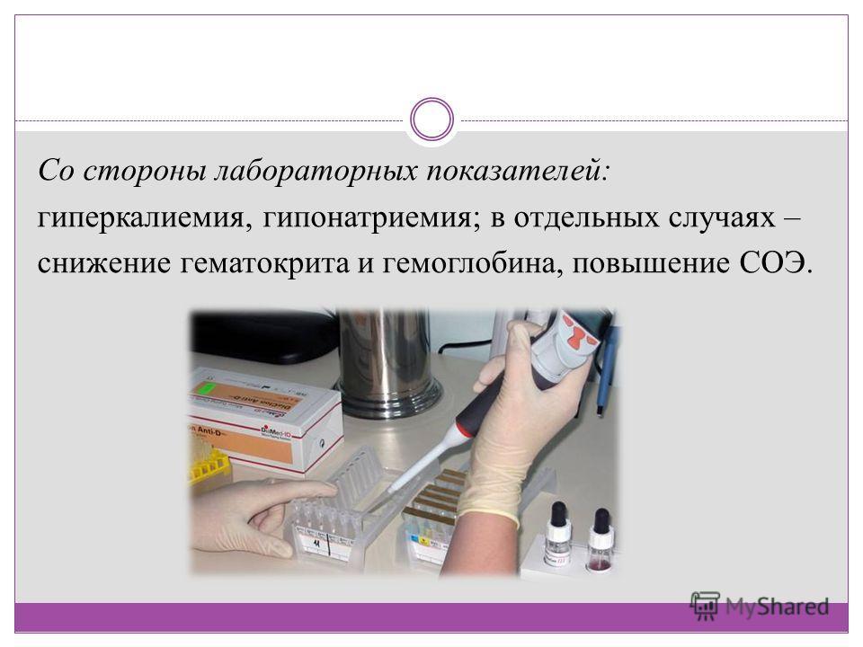 Со стороны лабораторных показателей: гиперкалиемия, гипонатриемия; в отдельных случаях – снижение гематокрита и гемоглобина, повышение СОЭ.