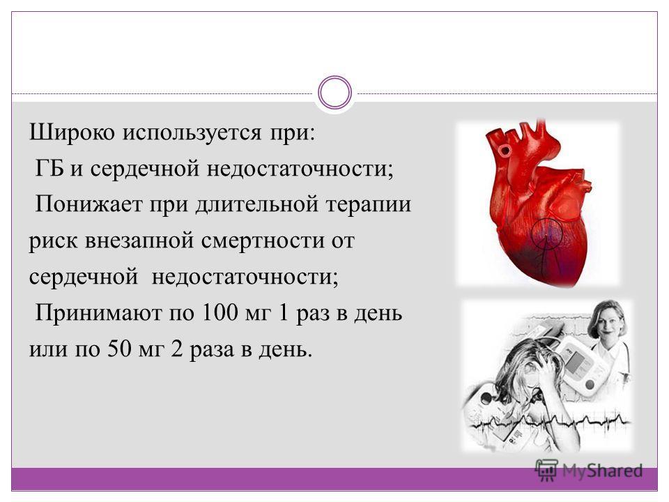 Широко используется при: ГБ и сердечной недостаточности; Понижает при длительной терапии риск внезапной смертности от сердечной недостаточности; Принимают по 100 мг 1 раз в день или по 50 мг 2 раза в день.