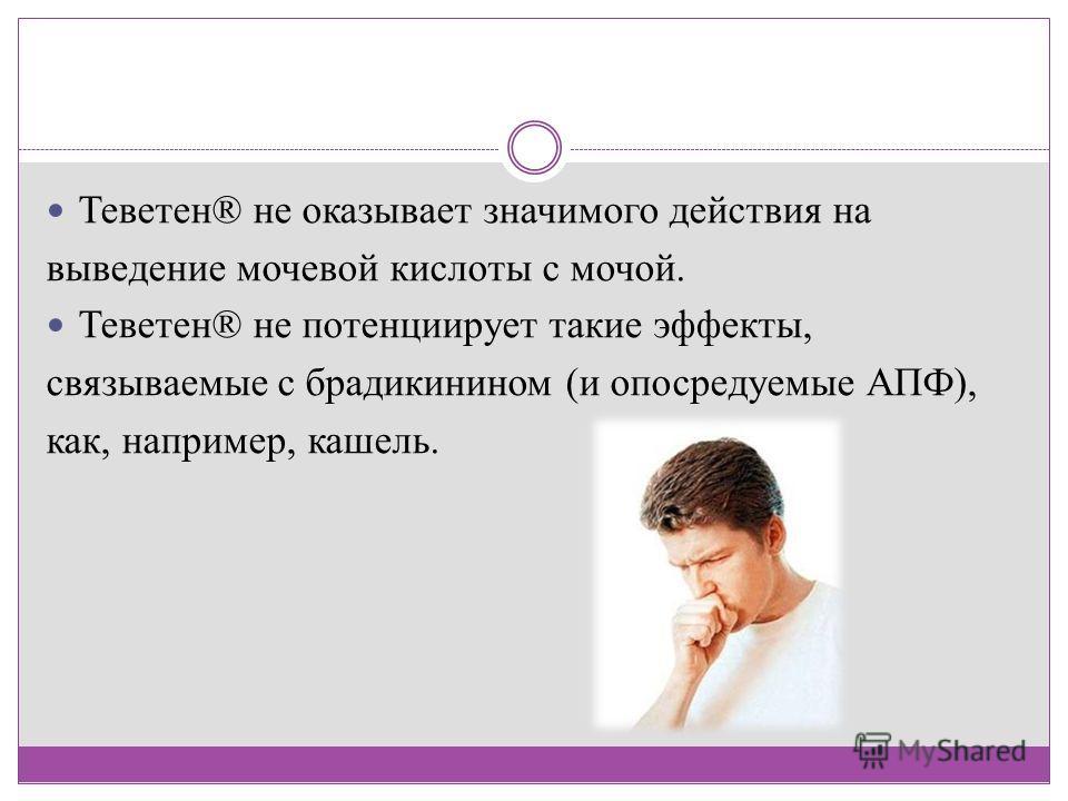 Теветен® не оказывает значимого действия на выведение мочевой кислоты с мочой. Теветен® не потенциирует такие эффекты, связываемые с брадикинином (и опосредуемые АПФ), как, например, кашель.