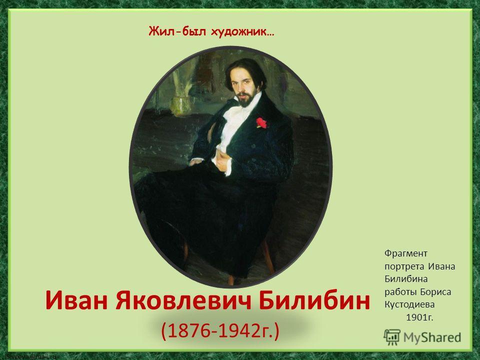 lSivceva@mail.ru Иван Яковлевич Билибин (1876-1942г.) Жил-был художник… Фрагмент портрета Ивана Билибина работы Бориса Кустодиева 1901г.