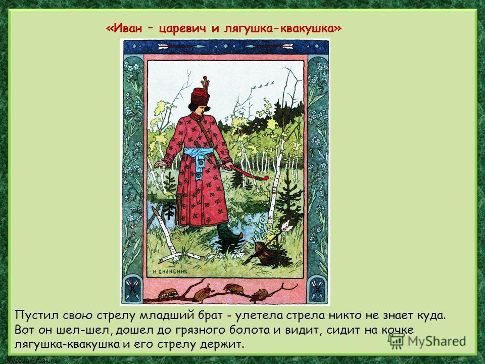 «Иван – царевич и лягушка-квакушка» Пустил свою стрелу младший брат - улетела стрела никто не знает куда. Вот он шел-шел, дошел до грязного болота и видит, сидит на кочке лягушка-квакушка и его стрелу держит.