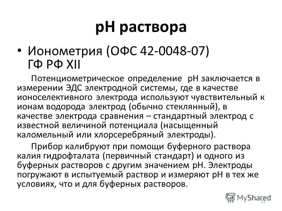 pH раствора Ионометрия (ОФС 42-0048-07) ГФ РФ XII Потенциометрическое определение рН заключается в измерении ЭДС электродной системы, где в качестве ионоселективного электрода используют чувствительный к ионам водорода электрод (обычно стеклянный), в