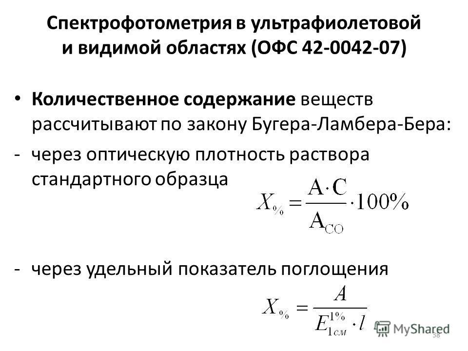 Спектрофотометрия в ультрафиолетовой и видимой областях (ОФС 42-0042-07) Количественное содержание веществ рассчитывают по закону Бугера-Ламбера-Бера: -через оптическую плотность раствора стандартного образца -через удельный показатель поглощения 38