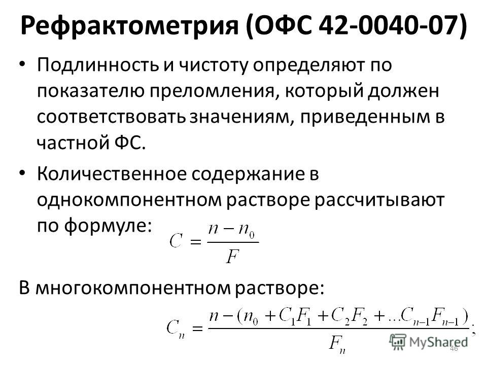 Рефрактометрия (ОФС 42-0040-07) Подлинность и чистоту определяют по показателю преломления, который должен соответствовать значениям, приведенным в частной ФС. Количественное содержание в однокомпонентном растворе рассчитывают по формуле: В многокомп