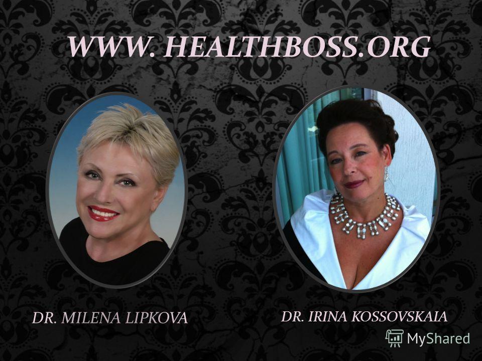 DR. MILENA LIPKOVA WWW. HEALTHBOSS.ORG DR. IRINA KOSSOVSKAIA