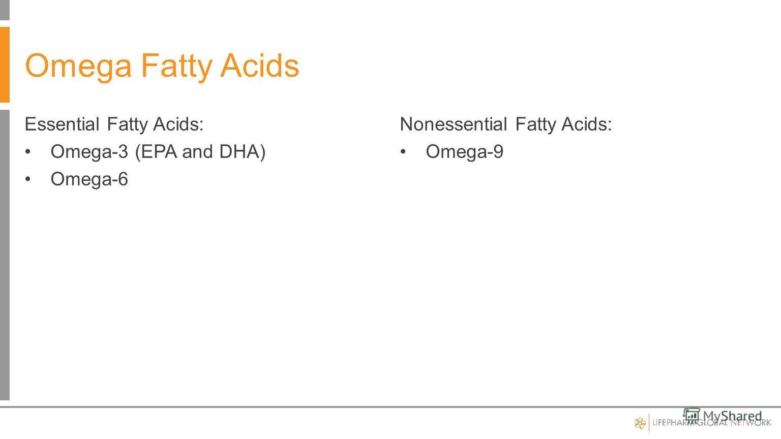 Essential Fatty Acids: Omega-3 (EPA and DHA) Omega-6 Nonessential Fatty Acids: Omega-9 Omega Fatty Acids