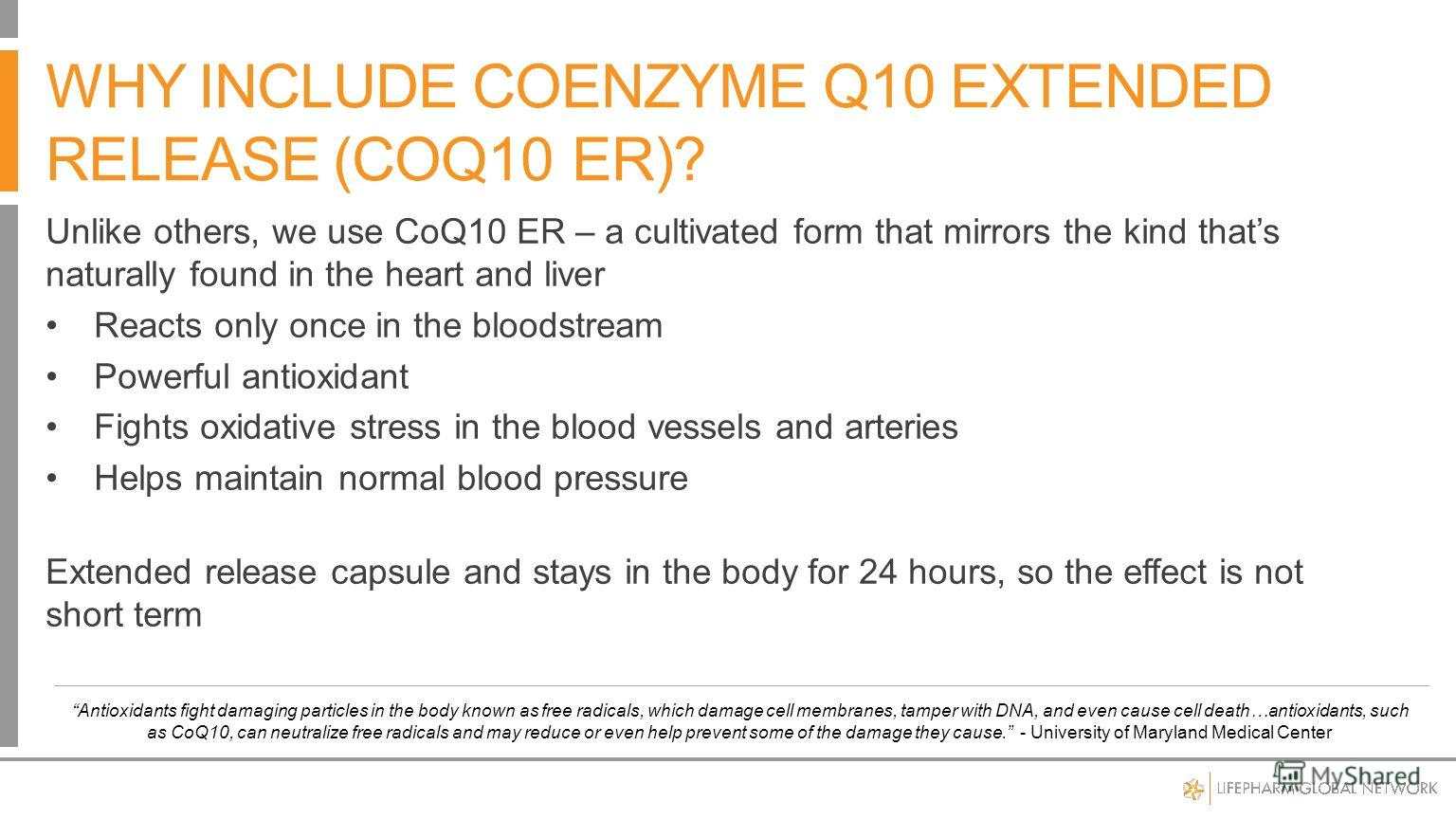 Unlike others, we use CoQ10 ER – a cultivated form that mirrors the kind thats naturally found in the heart and liver Reacts only once in the bloodstream Powerful antioxidant Fights oxidative stress in the blood vessels and arteries Helps maintain no