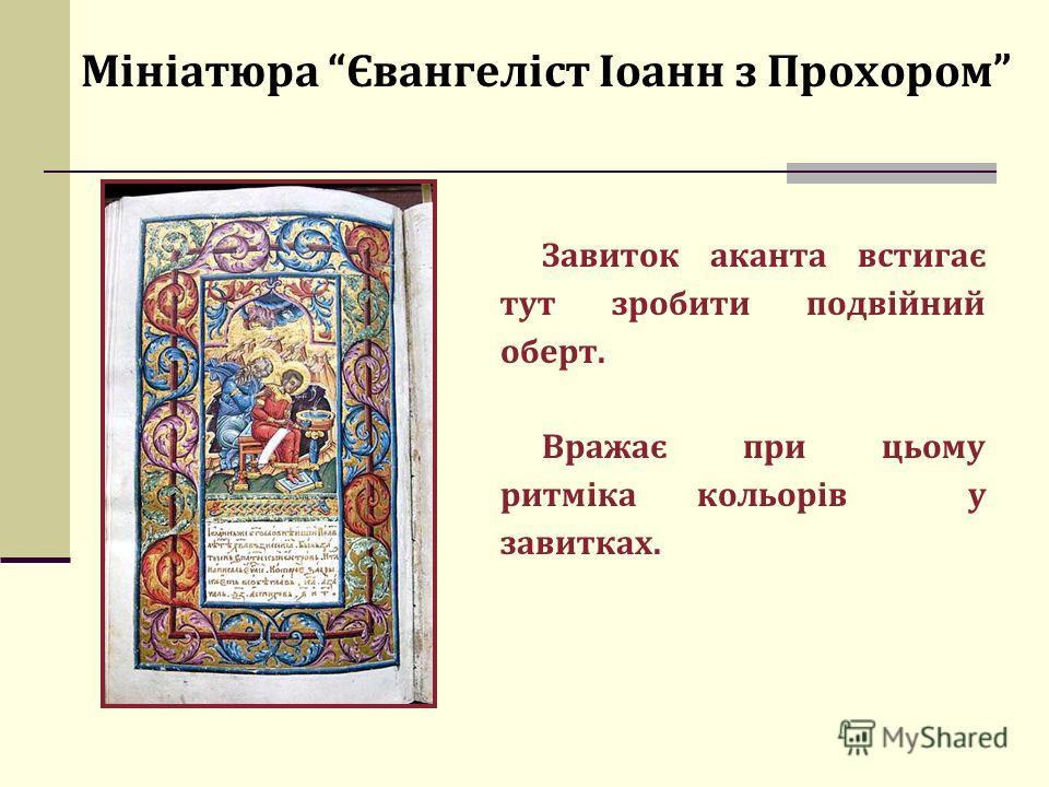 Мініатюра Євангеліст Іоанн з Прохором Завиток аканта встигає тут зробити подвійний оберт. Вражає при цьому ритміка кольорів у завитках.