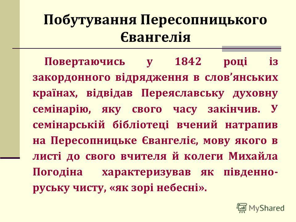 Побутування Пересопницького Євангелія Повертаючись у 1842 році із закордонного відрядження в словянських країнах, відвідав Переяславську духовну семінарію, яку свого часу закінчив. У семінарській бібліотеці вчений натрапив на Пересопницьке Євангеліє,
