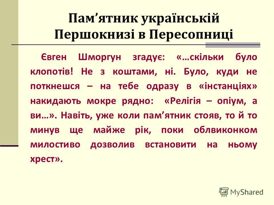 Памятник українській Першокнизі в Пересопниці Євген Шморгун згадує: «…скільки було клопотів! Не з коштами, ні. Було, куди не поткнешся – на тебе одразу в «інстанціях» накидають мокре рядно: «Релігія – опіум, а ви…». Навіть, уже коли памятник стояв, т