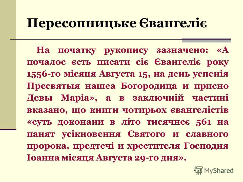 Пересопницьке Євангеліє На початку рукопису зазначено: «А почалос єсть писати сіє Євангеліє року 1556-го місяця Августа 15, на день успенія Пресвятыя нашеа Богородица и присно Девы Маріа», а в заключній частині вказано, що книги чотирьох євангелістів