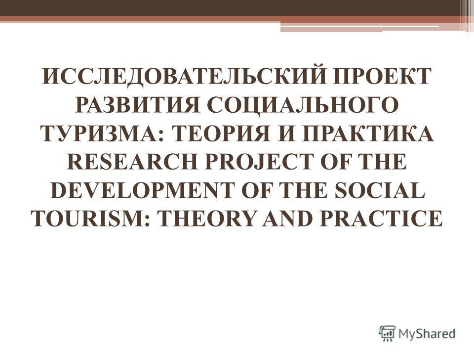 ИССЛЕДОВАТЕЛЬСКИЙ ПРОЕКТ РАЗВИТИЯ СОЦИАЛЬНОГО ТУРИЗМА: ТЕОРИЯ И ПРАКТИКА RESEARCH PROJECT OF THE DEVELOPMENT OF THE SOCIAL TOURISM: THEORY AND PRACTICE