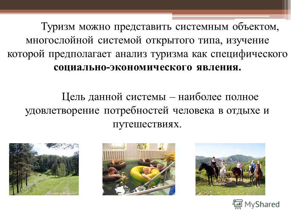 Туризм можно представить системным объектом, многослойной системой открытого типа, изучение которой предполагает анализ туризма как специфического социально-экономического явления. Цель данной системы – наиболее полное удовлетворение потребностей чел