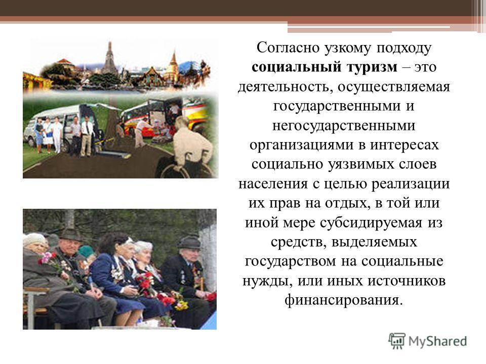 Согласно узкому подходу социальный туризм – это деятельность, осуществляемая государственными и негосударственными организациями в интересах социально уязвимых слоев населения с целью реализации их прав на отдых, в той или иной мере субсидируемая из