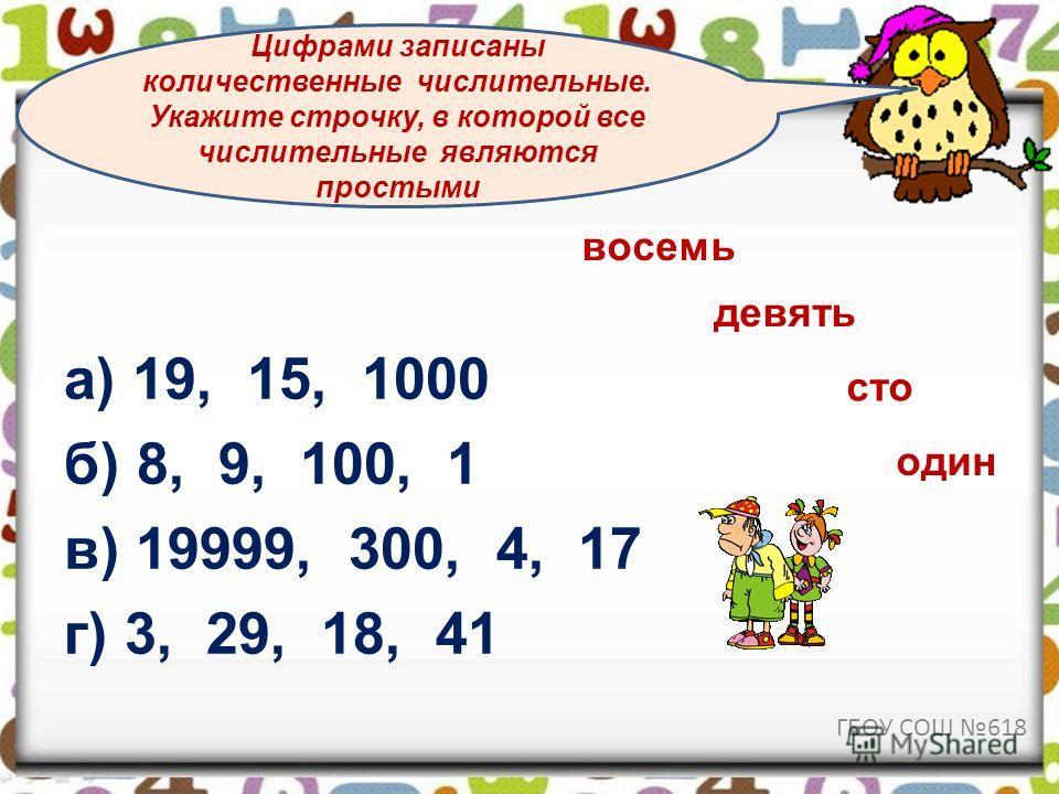 а) 19, 15, 1000 б) 8, 9, 100, 1 в) 19999, 300, 4, 17 г) 3, 29, 18, 41 Цифрами записаны количественные числительные. Укажите строчку, в которой все числительные являются простыми восемь девять сто один ГБОУ СОШ 618
