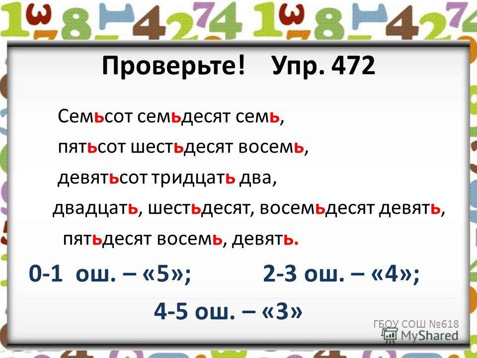 Проверьте! Упр. 472 Семьсот семьдесят семь, пятьсот шестьдесят восемь, девятьсот тридцать два, двадцать, шестьдесят, восемьдесят девять, пятьдесят восемь, девять. 0-1 ош. – «5»; 2-3 ош. – «4»; 4-5 ош. – «3» ГБОУ СОШ 618