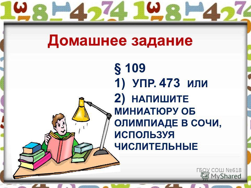 § 109 1) УПР. 473 ИЛИ 2) НАПИШИТЕ МИНИАТЮРУ ОБ ОЛИМПИАДЕ В СОЧИ, ИСПОЛЬЗУЯ ЧИСЛИТЕЛЬНЫЕ Домашнее задание ГБОУ СОШ 618