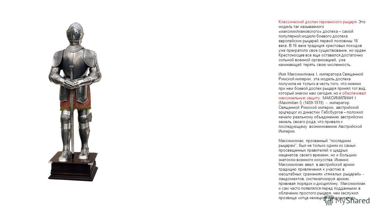 Классический доспех германского рыцаря. Это модель так называемого «максимилиановского» доспеха – самой популярной модели боевого доспеха европейских рыцарей первой половины 16 века. В 16 веке традиция крестовых походов уже прекратило свое существова