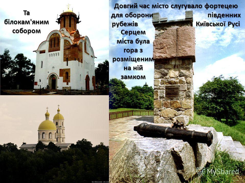 Довгий час місто слугувало фортецею для оборони південних рубежів Київської Русі Серцем міста була гора з розміщеним на ній замком Та білокам'яним собором