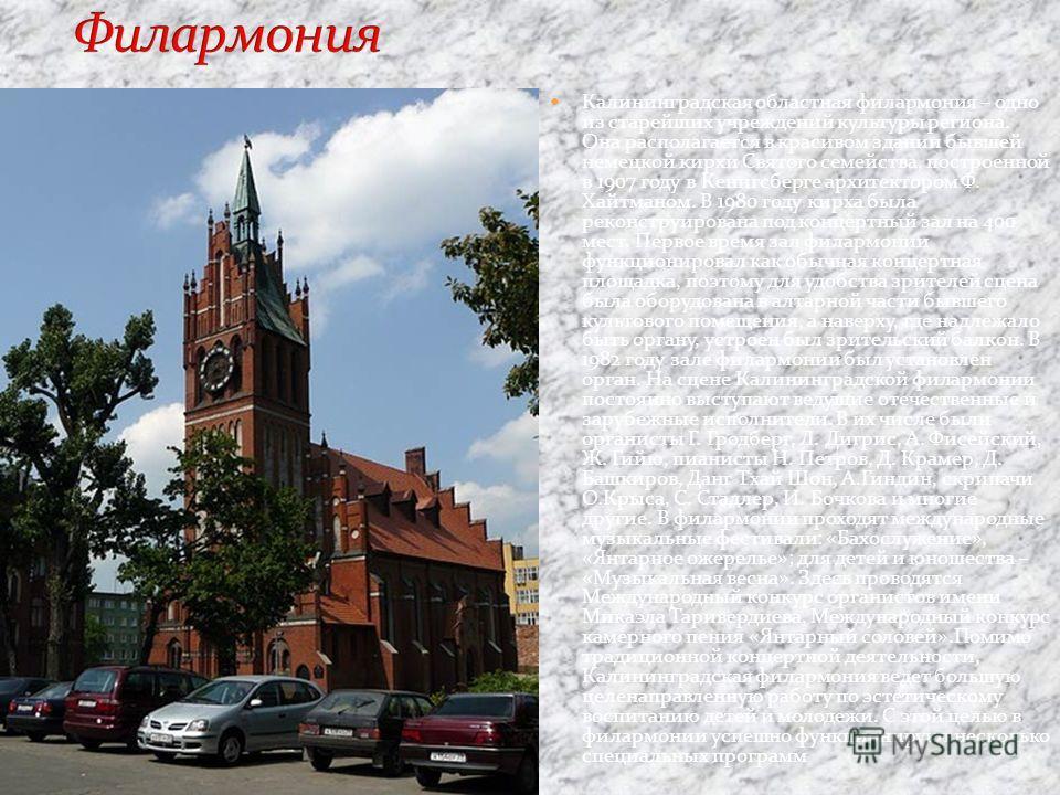 Калининградская областная филармония – одно из старейших учреждений культуры региона. Она располагается в красивом здании бывшей немецкой кирхи Святого семейства, построенной в 1907 году в Кенигсберге архитектором Ф. Хайтманом. В 1980 году кирха была