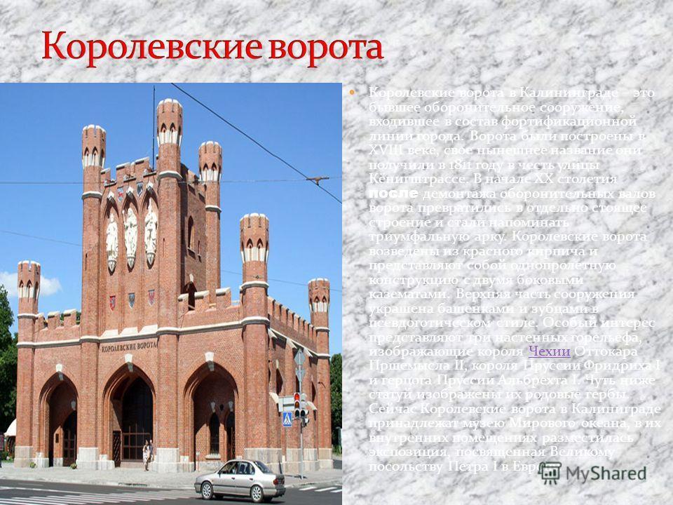 Королевские ворота в Калининграде – это бывшее оборонительное сооружение, входившее в состав фортификационной линии города. Ворота были построены в XVIII веке, свое нынешнее название они получили в 1811 году в честь улицы Кёнигштрассе. В начале ХХ ст