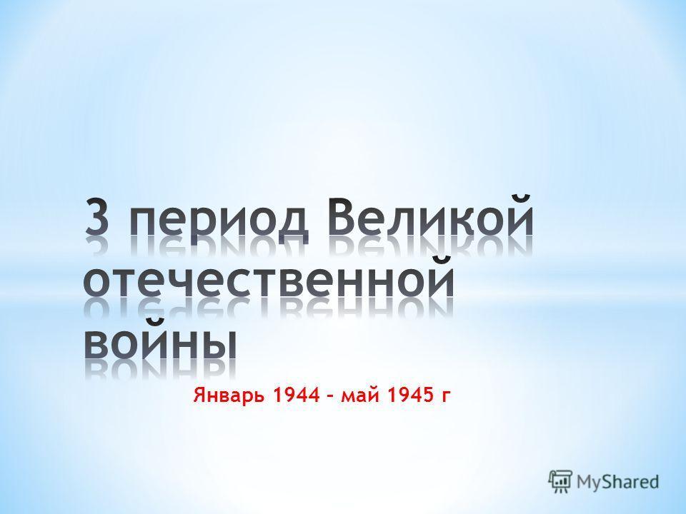 Январь 1944 – май 1945 г