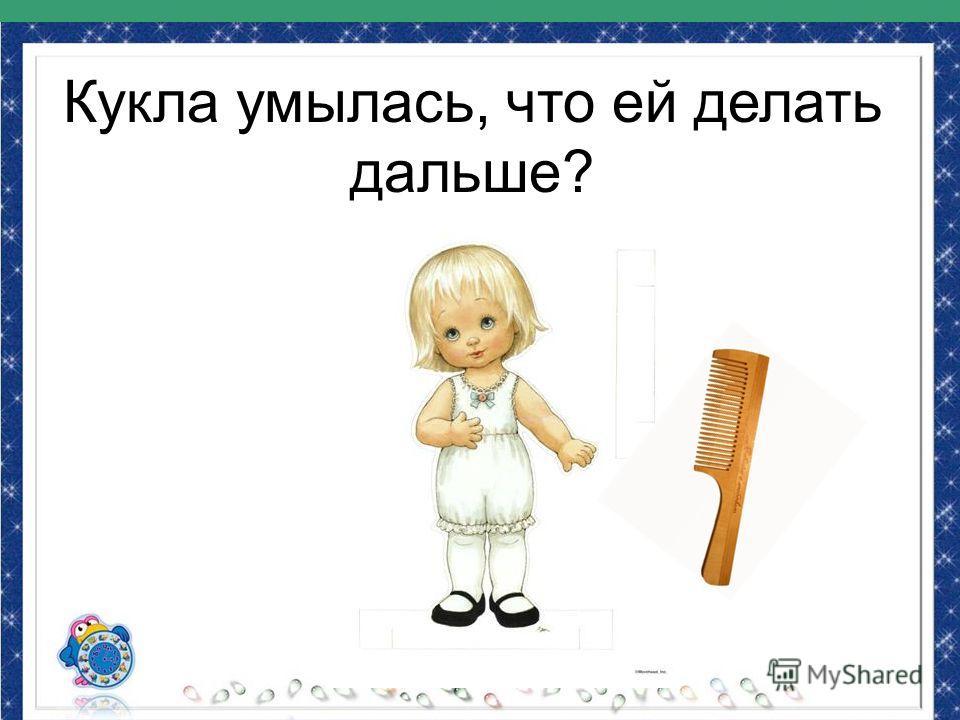 Кукла умылась, что ей делать дальше?