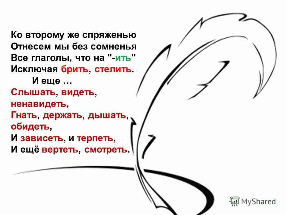 Ко второму же спряженью Отнесем мы без сомненья Все глаголы, что на -ить Исключая брить, стелить. И еще … Слышать, видеть, ненавидеть, Гнать, держать, дышать, обидеть, И зависеть, и терпеть, И ещё вертеть, смотреть.