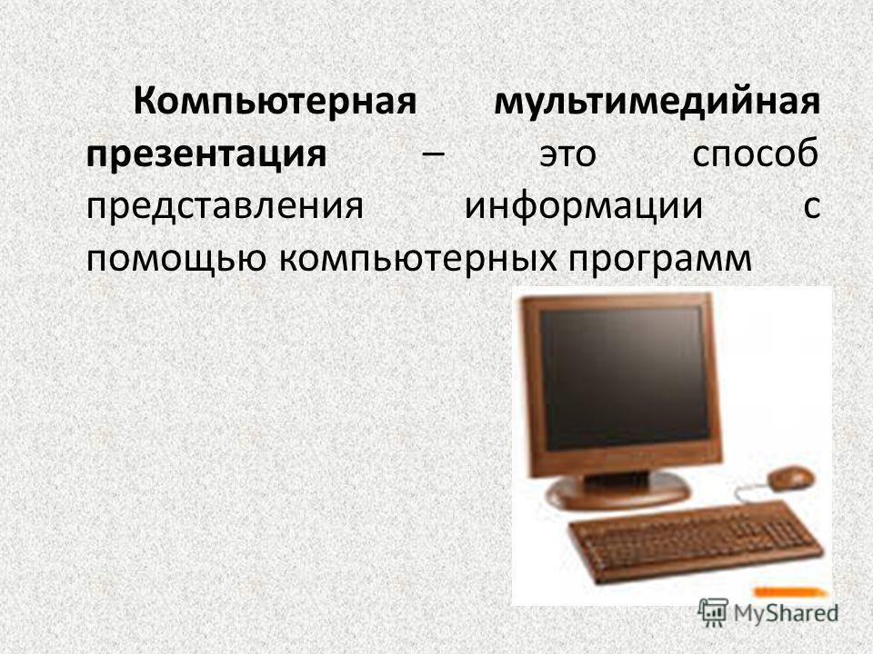 Компьютерная мультимедийная презентация – это способ представления информации с помощью компьютерных программ