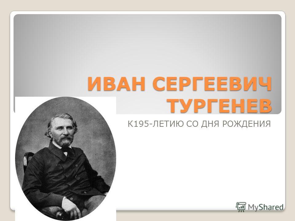 ИВАН СЕРГЕЕВИЧ ТУРГЕНЕВ К195-ЛЕТИЮ СО ДНЯ РОЖДЕНИЯ