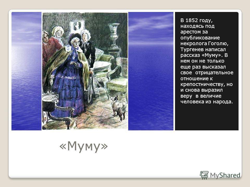 «Муму» В 1852 году, находясь под арестом за опубликование некролога Гоголю, Тургенев написал рассказ «Муму». В нем он не только еще раз высказал свое отрицательное отношение к крепостничеству, но и снова выразил веру в величие человека из народа.
