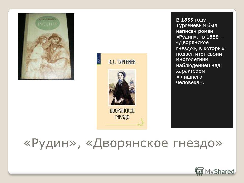 «Рудин», «Дворянское гнездо» В 1855 году Тургеневым был написан роман «Рудин», в 1858 – «Дворянское гнездо», в которых подвел итог своим многолетним наблюдением над характером « лишнего человека».