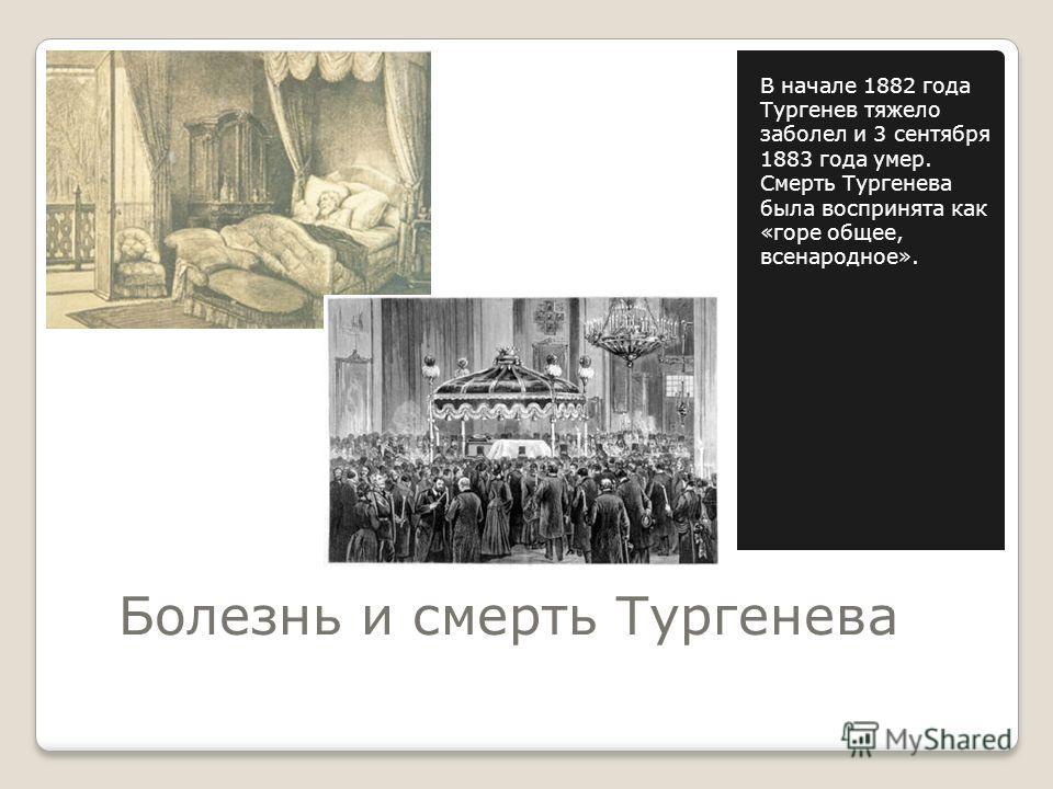 Болезнь и смерть Тургенева В начале 1882 года Тургенев тяжело заболел и 3 сентября 1883 года умер. Смерть Тургенева была воспринята как «горе общее, всенародное».