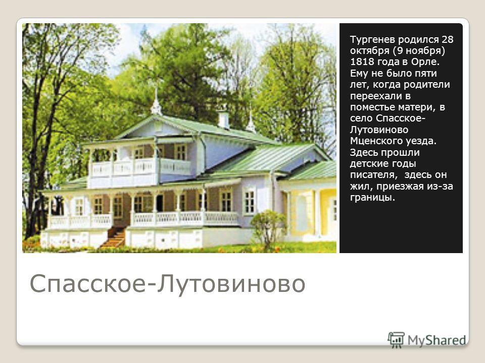 Спасское-Лутовиново Тургенев родился 28 октября (9 ноября) 1818 года в Орле. Ему не было пяти лет, когда родители переехали в поместье матери, в село Спасское- Лутовиново Мценского уезда. Здесь прошли детские годы писателя, здесь он жил, приезжая из-