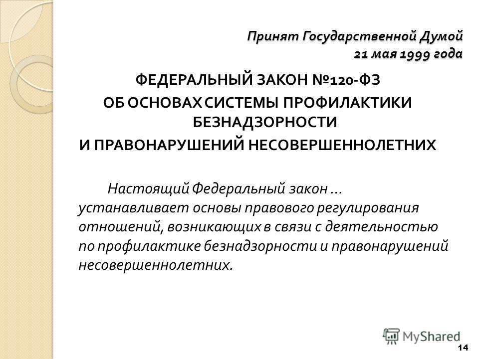 Принят Государственной Думой 21 мая 1999 года ФЕДЕРАЛЬНЫЙ ЗАКОН 120- ФЗ ОБ ОСНОВАХ СИСТЕМЫ ПРОФИЛАКТИКИ БЕЗНАДЗОРНОСТИ И ПРАВОНАРУШЕНИЙ НЕСОВЕРШЕННОЛЕТНИХ Настоящий Федеральный закон … устанавливает основы правового регулирования отношений, возникающ