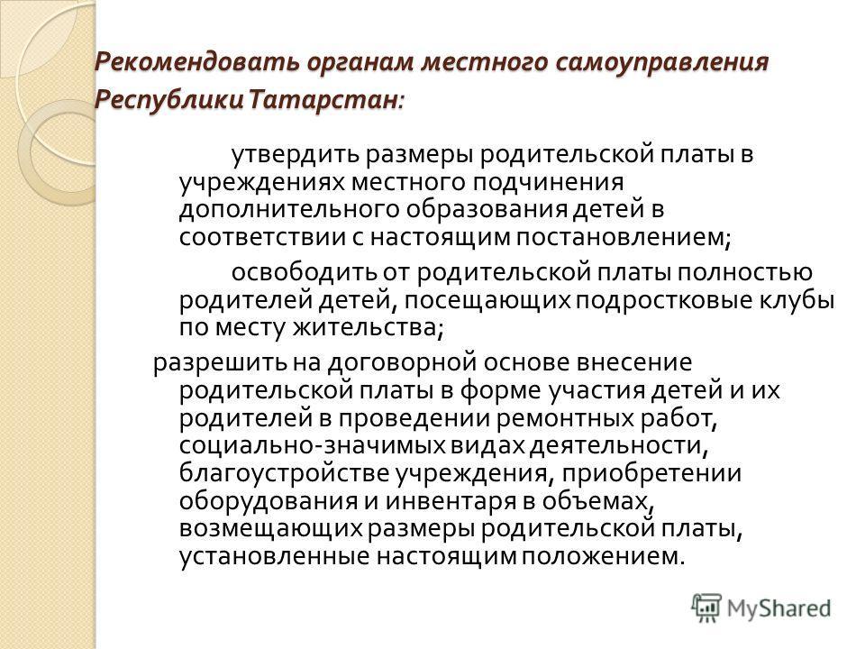 Рекомендовать органам местного самоуправления Республики Татарстан : утвердить размеры родительской платы в учреждениях местного подчинения дополнительного образования детей в соответствии с настоящим постановлением ; освободить от родительской платы