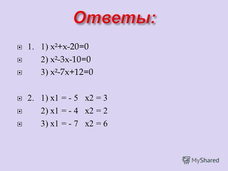 1. 1) x²+x-20=0 2) x²-3x-10=0 3) x²-7x+12=0 2. 1) х 1 = - 5 х 2 = 3 2) х 1 = - 4 х 2 = 2 3) х 1 = - 7 х 2 = 6