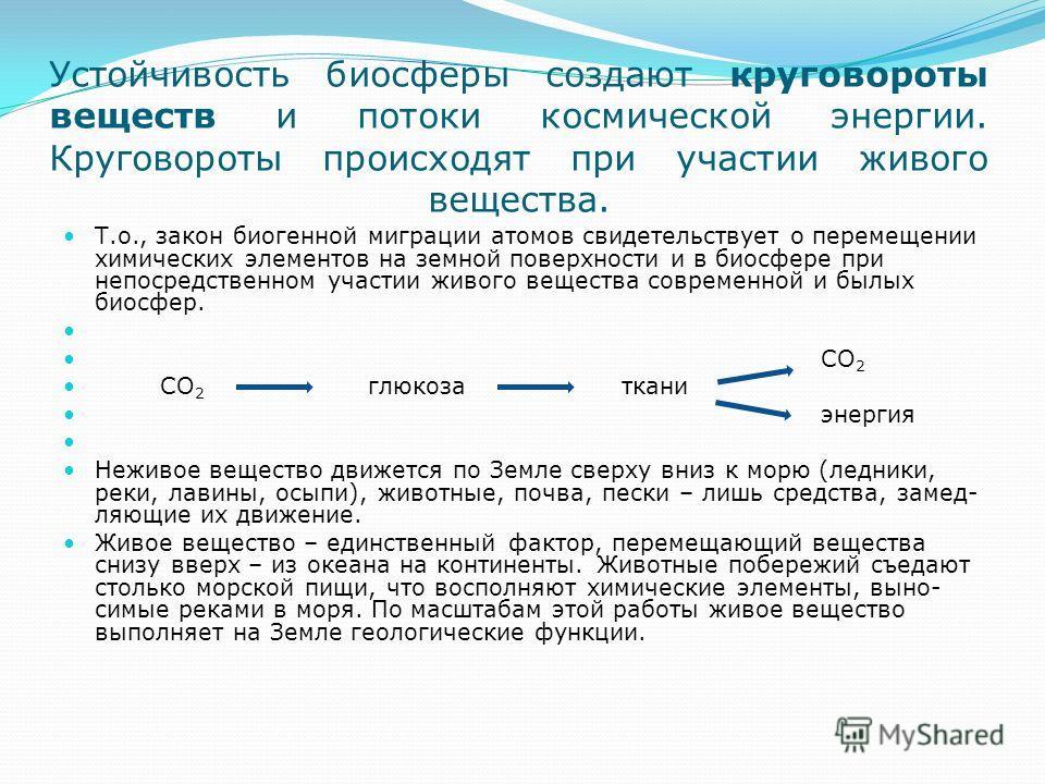 Устойчивость биосферы создают круговороты веществ и потоки космической энергии. Круговороты происходят при участии живого вещества. Т.о., закон биогенной миграции атомов свидетельствует о перемещении химических элементов на земной поверхности и в би