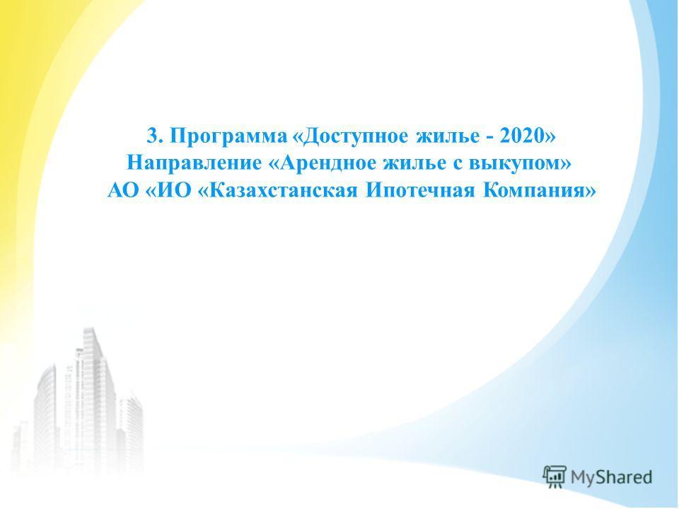 3. Программа «Доступное жилье - 2020» Направление «Арендное жилье с выкупом» АО «ИО «Казахстанская Ипотечная Компания»