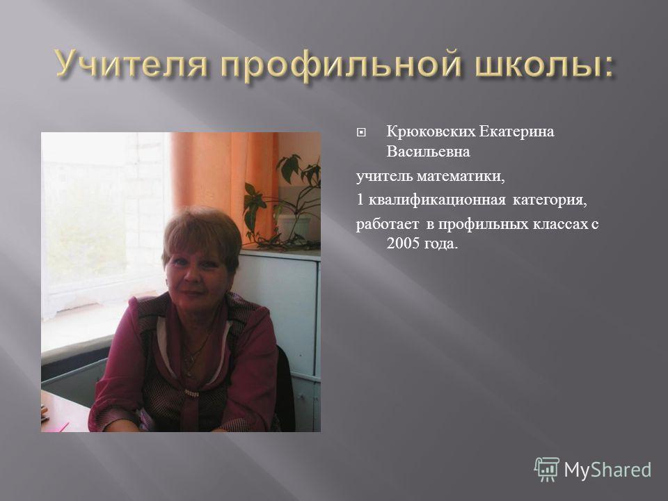 Крюковских Екатерина Васильевна учитель математики, 1 квалификационная категория, работает в профильных классах с 2005 года.