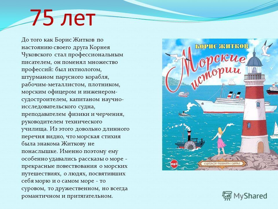75 лет До того как Борис Житков по настоянию своего друга Корнея Чуковского стал профессиональным писателем, он поменял множество профессий: был ихтиологом, штурманом парусного корабля, рабочим-металлистом, плотником, морским офицером и инженером- су