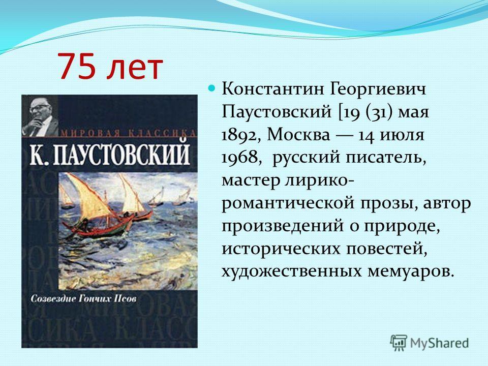 75 лет Константин Георгиевич Паустовский [19 (31) мая 1892, Москва 14 июля 1968, русский писатель, мастер лирико- романтической прозы, автор произведений о природе, исторических повестей, художественных мемуаров.