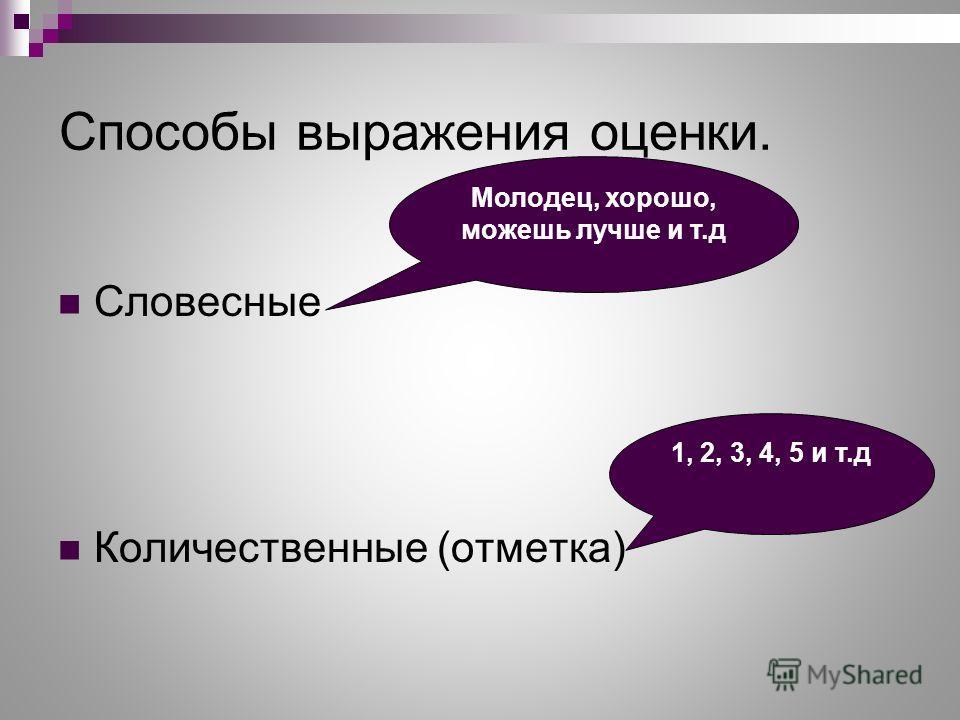 Способы выражения оценки. Словесные Количественные (отметка) Молодец, хорошо, можешь лучше и т.д 1, 2, 3, 4, 5 и т.д
