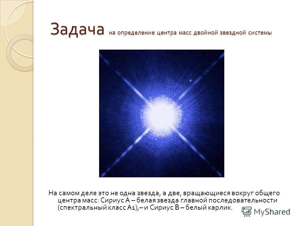 На самом деле это не одна звезда, а две, вращающиеся вокруг общего центра масс : Сириус А – белая звезда главной последовательности ( спектральный класс А 1),– и Сириус B – белый карлик. Задача на определение центра масс двойной звездной системы