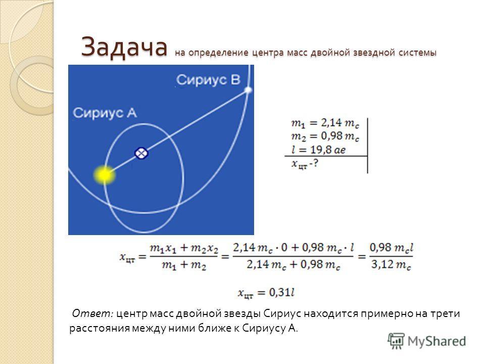 Задача на определение центра масс двойной звездной системы Ответ: центр масс двойной звезды Сириус находится примерно на трети расстояния между ними ближе к Сириусу А.