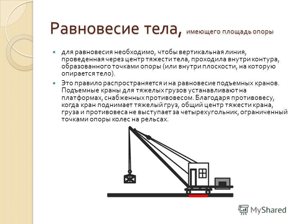 Равновесие тела, имеющего площадь опоры для равновесия необходимо, чтобы вертикальная линия, проведенная через центр тяжести тела, проходила внутри контура, образованного точками опоры ( или внутри плоскости, на которую опирается тело ). Это правило